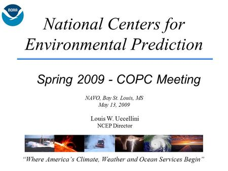"National Centers for Environmental Prediction ""Where America's Climate, Weather and Ocean Services Begin"" Spring 2009 - COPC Meeting Louis W. Uccellini."
