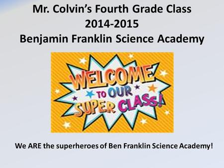 Mr. Colvin's Fourth Grade Class 2014-2015 Benjamin Franklin Science Academy We ARE the superheroes of Ben Franklin Science Academy!