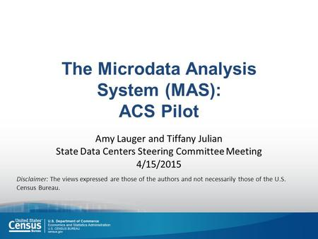 The Microdata Analysis System (MAS): ACS Pilot Amy Lauger and Tiffany Julian State Data Centers Steering Committee Meeting 4/15/2015 Disclaimer: The views.