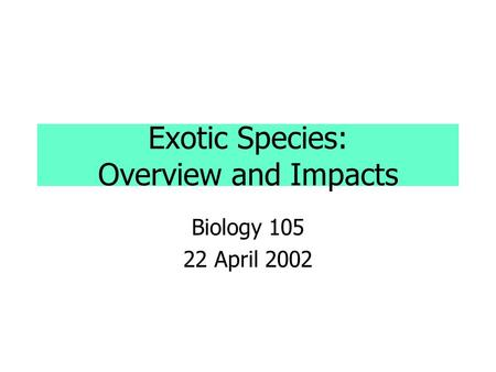 Exotic Species: Overview and Impacts Biology 105 22 April 2002.