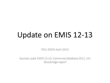 Update on EMIS 12-13 PDV, ESWG April 2013 Sources used: EMIS 12-13, Commune Database 2011, Jim Shoobridge report.