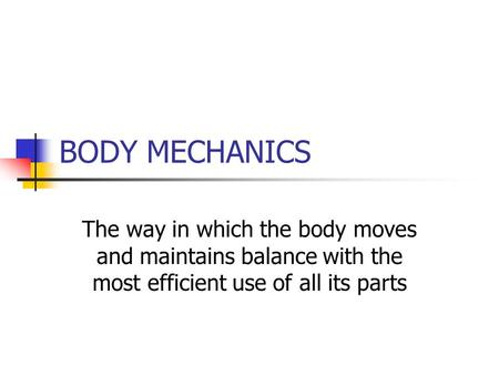 BODY MECHANICS The way in which the body moves and maintains balance with the most efficient use of all its parts.