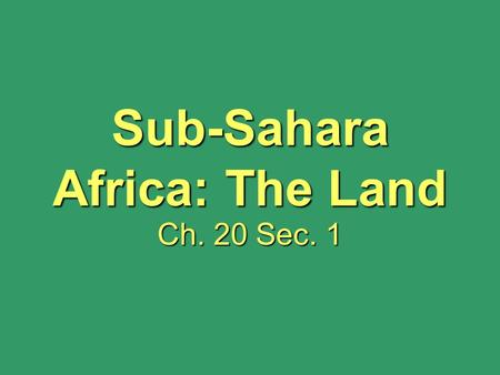Sub-Sahara Africa: The Land Ch. 20 Sec. 1. Sub-Sahara Africa: The Land Ch. 20 Sec. 1.