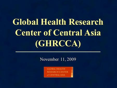 Global Health Research Center of Central Asia (GHRCCA) November 11, 2009.