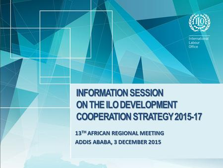 13 TH AFRICAN REGIONAL MEETING ADDIS ABABA, 3 DECEMBER 2015 INFORMATION SESSION ON THE ILO DEVELOPMENT COOPERATION STRATEGY 2015-17.