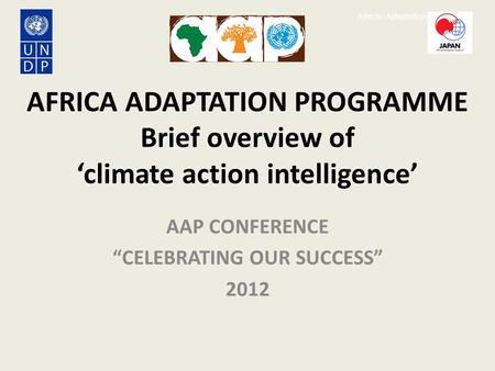 "African Adaptation Programme AFRICA ADAPTATION PROGRAMME Brief overview of 'climate action intelligence' AAP CONFERENCE ""CELEBRATING OUR SUCCESS"" 2012."