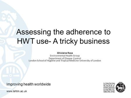 Assessing the adherence to HWT use- A tricky business Ghislaine Rosa Environmental Health Group Department of Disease Control London School of Hygiene.