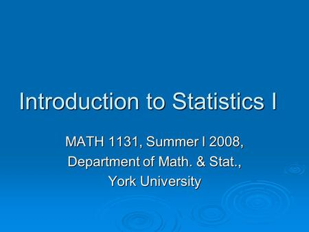 Introduction to Statistics I MATH 1131, Summer I 2008, Department of Math. & Stat., York University.