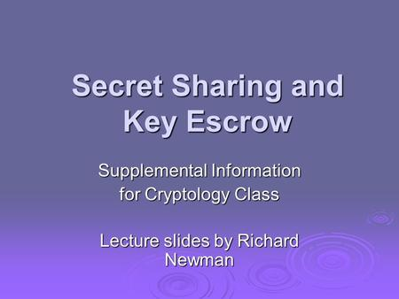 Secret Sharing and Key Escrow Supplemental Information for Cryptology Class Lecture slides by Richard Newman.