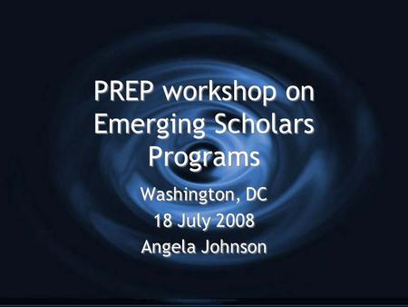 PREP workshop on Emerging Scholars Programs Washington, DC 18 July 2008 Angela Johnson Washington, DC 18 July 2008 Angela Johnson.