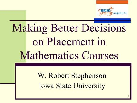 1 Making Better Decisions on Placement in Mathematics Courses W. Robert Stephenson Iowa State University.
