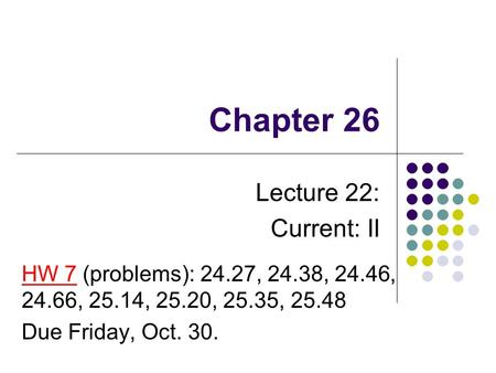 Chapter 26 Lecture 22: Current: II HW 7 (problems): 24.27, 24.38, 24.46, 24.66, 25.14, 25.20, 25.35, 25.48 Due Friday, Oct. 30.