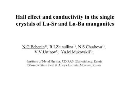 Hall effect and conductivity in the single crystals of La-Sr and La-Ba manganites N.G.Bebenin 1), R.I.Zainullina 1), N.S.Chusheva 1), V.V.Ustinov 1), Ya.M.Mukovskii.