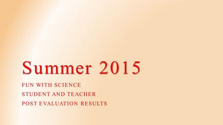 Summer 2015 FUN WITH SCIENCE STUDENT AND TEACHER POST EVALUATION RESULTS.