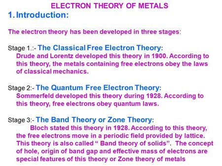 ELECTRON THEORY OF METALS 1.Introduction: The electron theory has been developed in three stages: Stage 1.:- The Classical Free Electron Theory : Drude.
