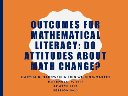 OUTCOMES FOR MATHEMATICAL LITERACY: DO ATTITUDES ABOUT MATH CHANGE? MARTHA B. MAKOWSKI & ERIN WILDING-MARTIN NOVEMBER 19, 2015 AMATYC 2015 SESSION S023.