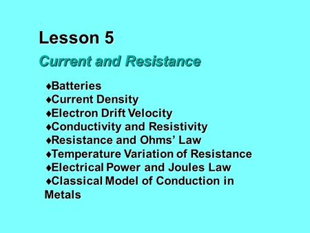 Lesson 5 Current and Resistance  Batteries  Current Density  Electron Drift Velocity  Conductivity and Resistivity  Resistance and Ohms' Law  Temperature.