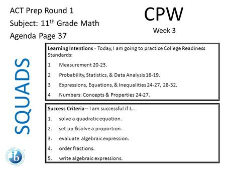 SQUADS ACT Prep Round 1 Subject: 11 th Grade Math Agenda Page 37 Learning Intentions - Today, I am going to practice College Readiness Standards: 1Measurement.