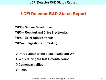 1 Konstantin Stefanov, CCLRC Rutherford Appleton Laboratory LCFI Detector R&D Status Report WP2 – Sensor Development WP3 – Readout and Drive Electronics.