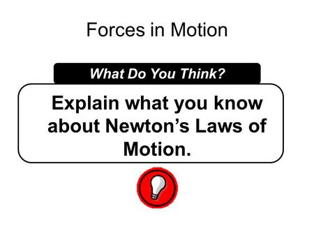 Forces in Motion What Do You Think? Explain what you know about Newton's Laws of Motion.