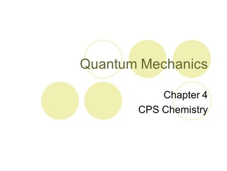 Quantum Mechanics Chapter 4 CPS Chemistry. Objectives Discuss the wave-particle nature of light Describe the photoelectric effect Discuss how electrons.