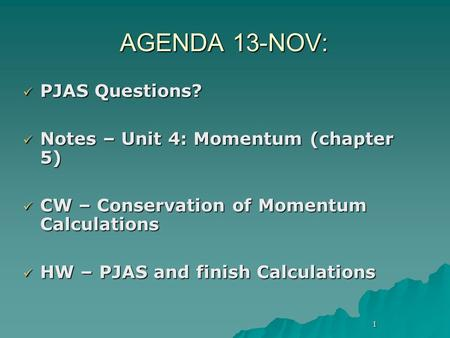 1 AGENDA 13-NOV: PJAS Questions? PJAS Questions? Notes – Unit 4: Momentum (chapter 5) Notes – Unit 4: Momentum (chapter 5) CW – Conservation of Momentum.