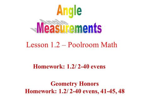 Lesson 1.2 – Poolroom Math Homework: 1.2/ 2-40 evens Geometry Honors Homework: 1.2/ 2-40 evens, 41-45, 48.