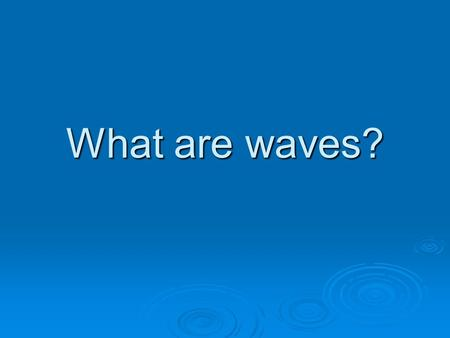 What are waves? Example: When you are relaxing on an air mattress in a pool and someone does a cannonball dive off the diving board, you suddenly find.
