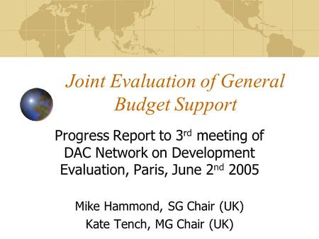 Joint Evaluation of General Budget Support Progress Report to 3 rd meeting of DAC Network on Development Evaluation, Paris, June 2 nd 2005 Mike Hammond,