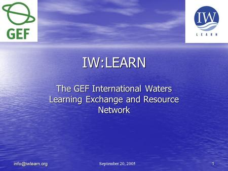 IW:LEARN The GEF International Waters Learning Exchange and Resource Network September 20, 2005.
