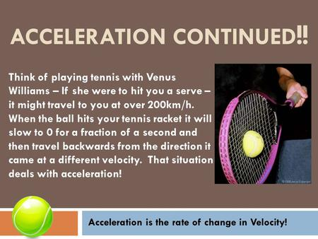 ACCELERATION CONTINUED !! Think of playing tennis with Venus Williams – If she were to hit you a serve – it might travel to you at over 200km/h. When the.