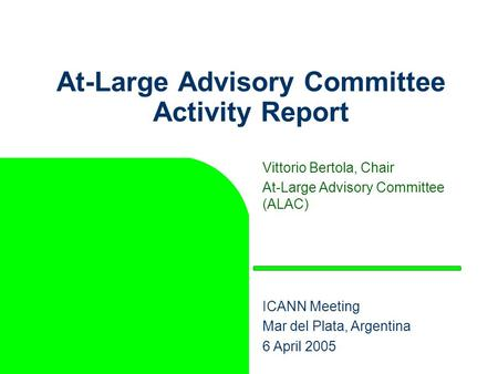 At-Large Advisory Committee Activity Report Vittorio Bertola, Chair At-Large Advisory Committee (ALAC) ICANN Meeting Mar del Plata, Argentina 6 April 2005.