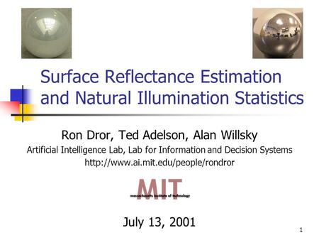 1 Surface Reflectance Estimation and Natural Illumination Statistics Ron Dror, Ted Adelson, Alan Willsky Artificial Intelligence Lab, Lab for Information.