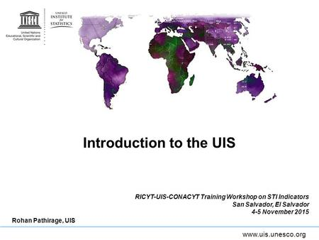 Www.uis.unesco.org Introduction to the UIS RICYT-UIS-CONACYT Training Workshop on STI Indicators San Salvador, El Salvador 4-5 November 2015 Rohan Pathirage,