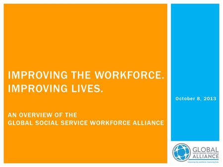 October 8, 2013 IMPROVING THE WORKFORCE. IMPROVING LIVES. AN OVERVIEW OF THE GLOBAL SOCIAL SERVICE WORKFORCE ALLIANCE.