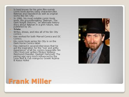 Frank Miller Is best known for his grim film-noirish comic book stories using characters like Batman and Daredevil as well as original works like Sin.