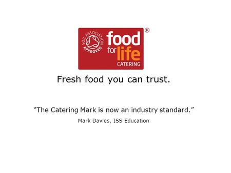 "Food for Life Catering Mark Fresh food you can trust. ""The Catering Mark is now an industry standard."" Mark Davies, ISS Education."