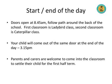 Start / end of the day Doors open at 8.45am, follow path around the back of the school. First classroom is Ladybird class, second classroom is Caterpillar.