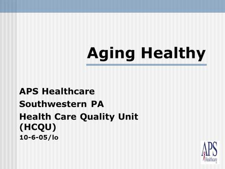 1 Aging Healthy APS Healthcare Southwestern PA Health Care Quality Unit (HCQU) 10-6-05/lo.