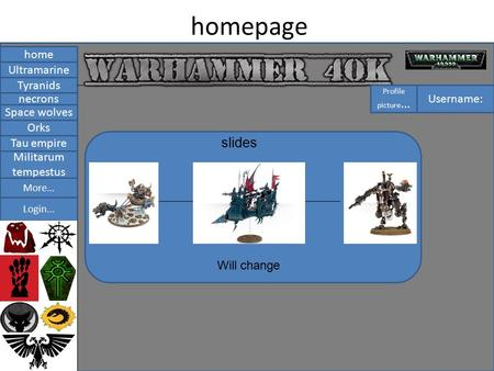 Homepage home Tyranids necrons Space wolves Ultramarine Orks Tau empire Militarum tempestus Login... More... slides Will change Username: Profile picture...