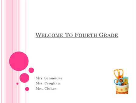 W ELCOME T O F OURTH G RADE Mrs. Schneider Mrs. Croghan Mrs. Clokes.