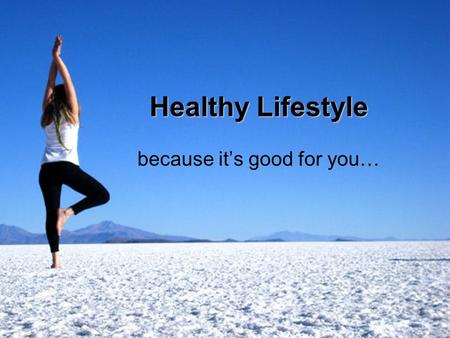 Healthy Lifestyle because it's good for you…. What is the healthy lifestyle exactly? Food Sport Water Air Relaxation.