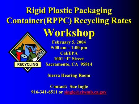 "Rigid Plastic Packaging Container(RPPC) Recycling Rates Workshop February 5, 2004 9:00 am – 1:00 pm Cal/EPA 1001 ""I"" Street Sacramento, CA 95814 Sierra."