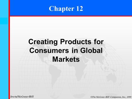 12- 0 © The McGraw-Hill Companies, Inc., 1999 Irwin/McGraw-Hill Chapter 12 Creating Products for Consumers in Global Markets.