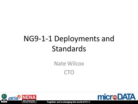 Together, we're changing the world of 9-1-1 NG9-1-1 Deployments and Standards Nate Wilcox CTO.