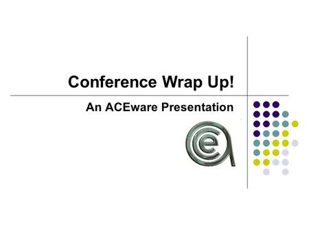 Conference Wrap Up! An ACEware Presentation. Top Ten Wrap Ups... 1. Special Needs Quick Report 2. Paste Name to Instructor Table 3. New Course Popup Warning.