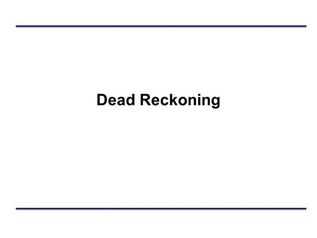 Dead Reckoning. Outline Basic Dead Reckoning Model (DRM) –Generating state updates –Position extrapolation Refinements –Time compensation –Smoothing.