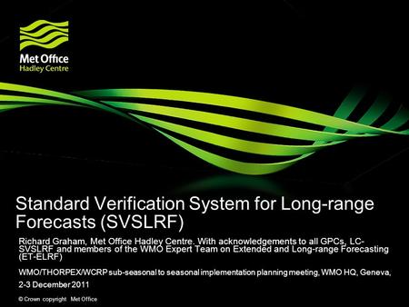 © Crown copyright Met Office Standard Verification System for Long-range Forecasts (SVSLRF) Richard Graham, Met Office Hadley Centre. With acknowledgements.