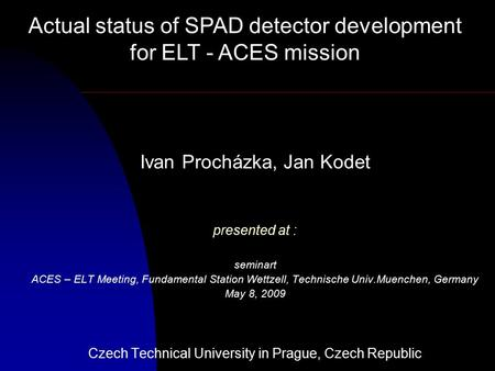Ivan Procházka, Jan Kodet presented at : seminart ACES – ELT Meeting, Fundamental Station Wettzell, Technische Univ.Muenchen, Germany May 8, 2009 Czech.