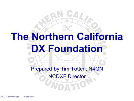 NCDXF-standard.ppt 18-Sep-2005 The Northern California DX Foundation Prepared by Tim Totten, N4GN NCDXF Director.